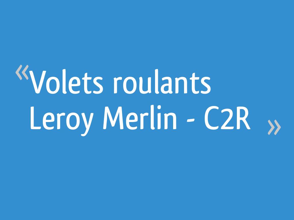 Volets Roulants Leroy Merlin C2r 19 Messages