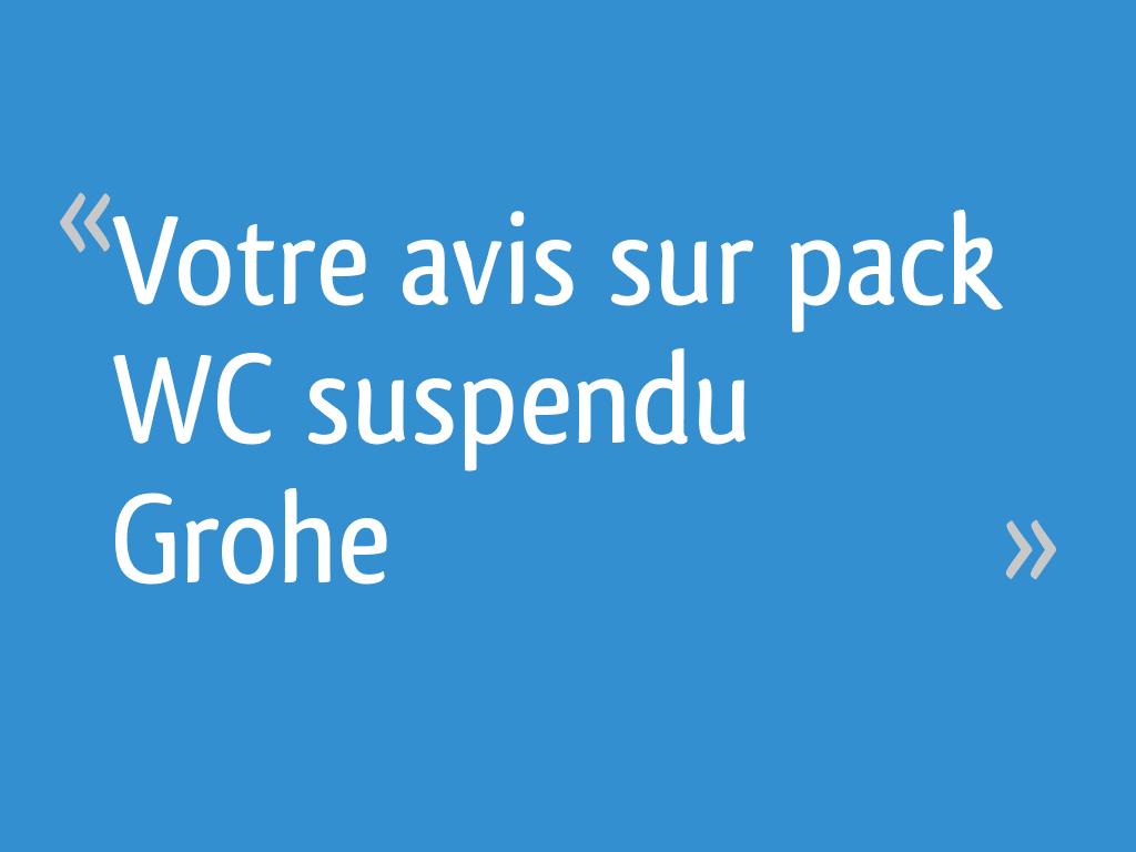 Votre Avis Sur Pack Wc Suspendu Grohe 25 Messages
