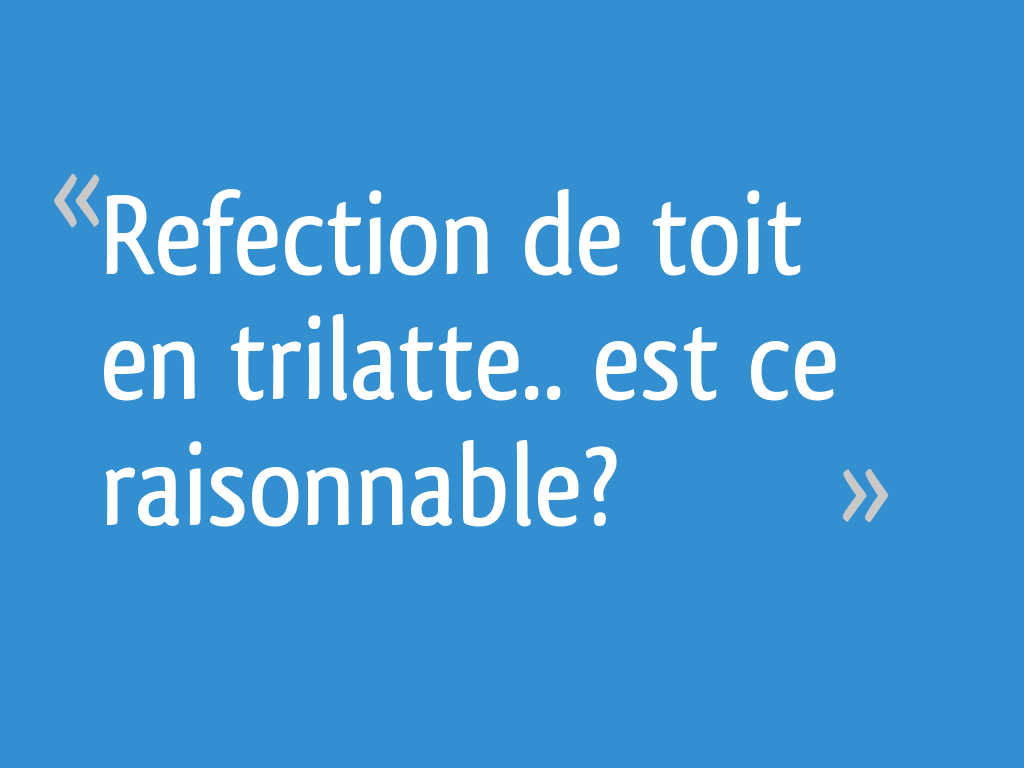 Refection De Toit En Trilatte Est Ce Raisonnable 15 Messages