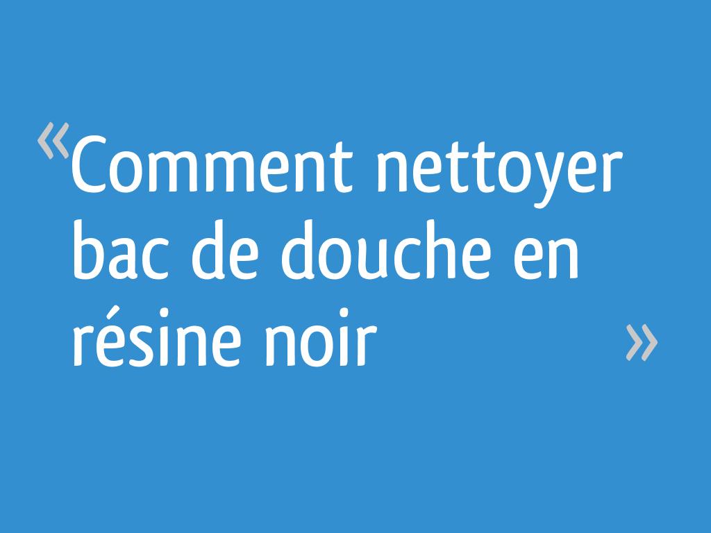 Comment Nettoyer Bac De Douche En Résine Noir 6 Messages