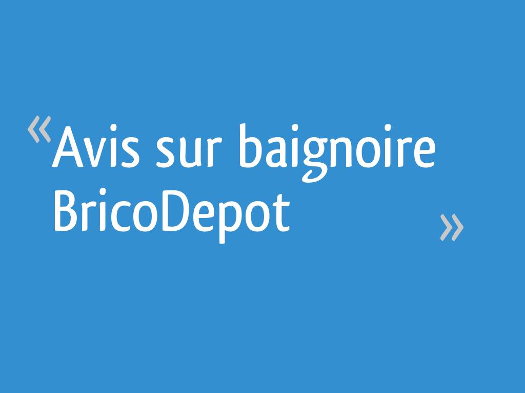 Avis Sur Baignoire Bricodepot 15 Messages