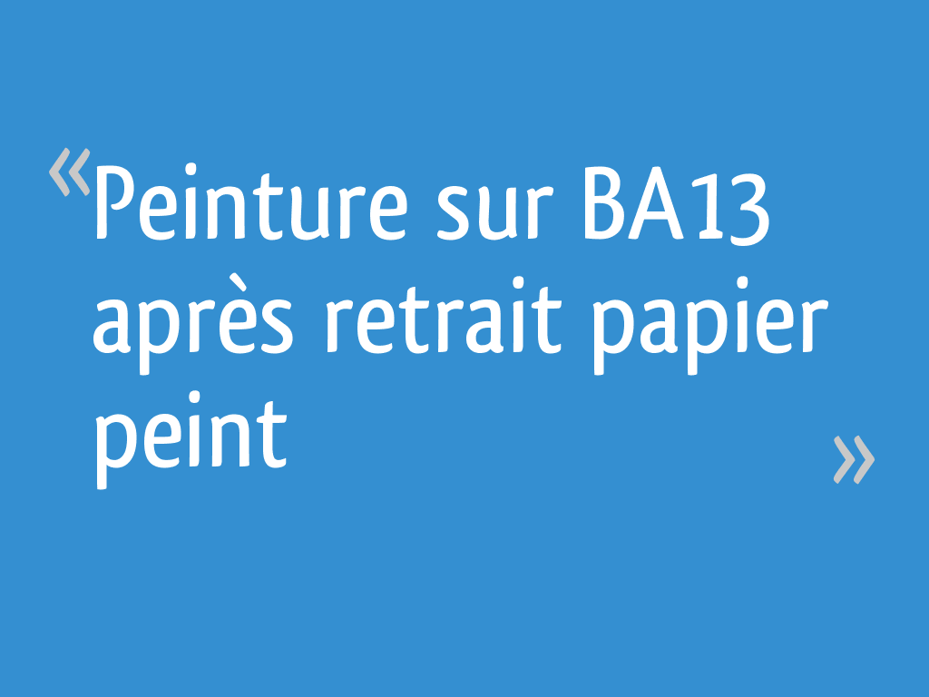 Peinture sur BA13 après retrait papier peint - 6 messages