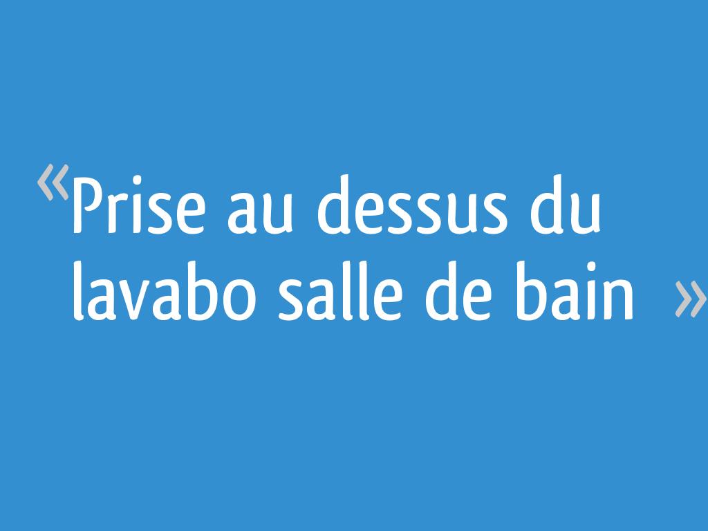 Prise Au Dessus Du Lavabo Salle De Bain Resolu 9 Messages