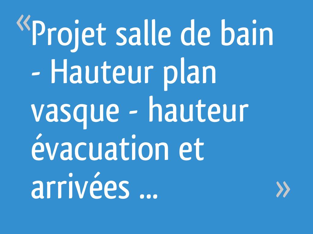 Projet salle de bain - Hauteur plan vasque - hauteur ...