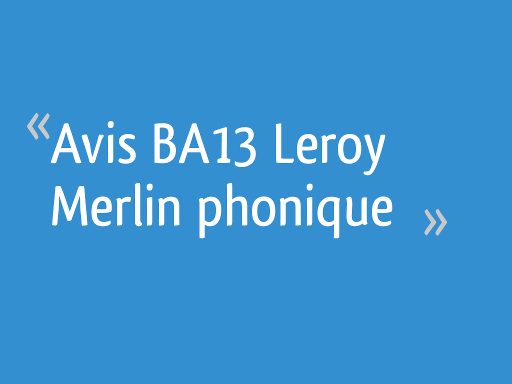 Avis Ba13 Leroy Merlin Phonique 21 Messages