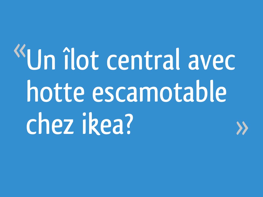 Un îlot Central Avec Hotte Escamotable Chez Ikea 7 Messages
