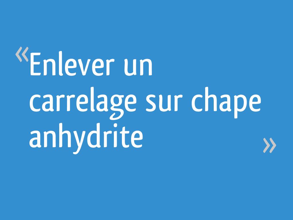 Comment Enlever Colle Carrelage Sur Chape enlever un carrelage sur chape anhydrite - 11 messages