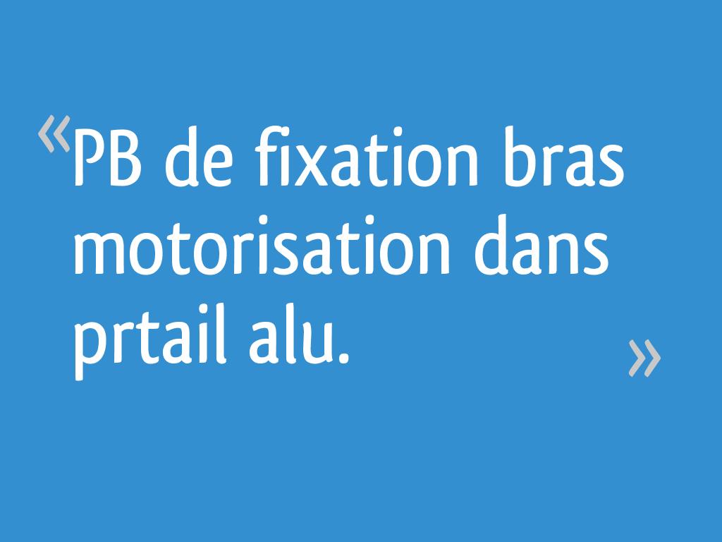 Pb De Fixation Bras Motorisation Dans Prtail Alu 28 Messages