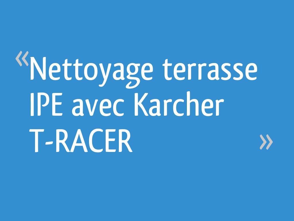 Produit Pour Nettoyer Terrasse En Bois nettoyage terrasse ipe avec karcher t-racer - 16 messages