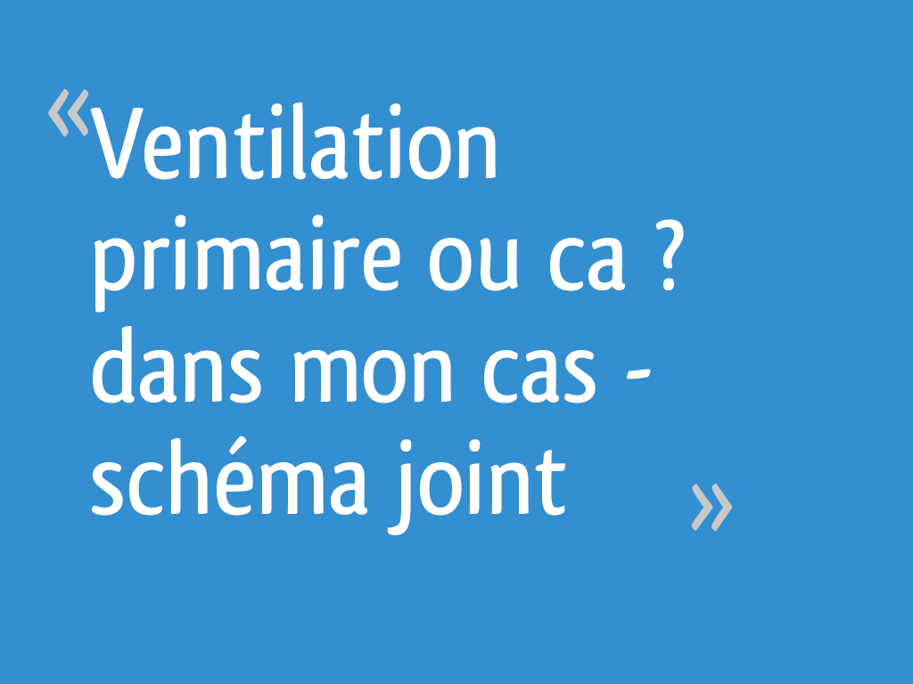 Ventilation Primaire Ou Ca Dans Mon Cas Schema Joint 6 Messages