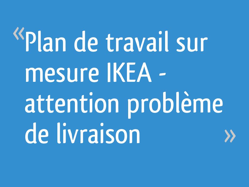 Plan De Travail Sur Mesure Ikea Attention Problème De
