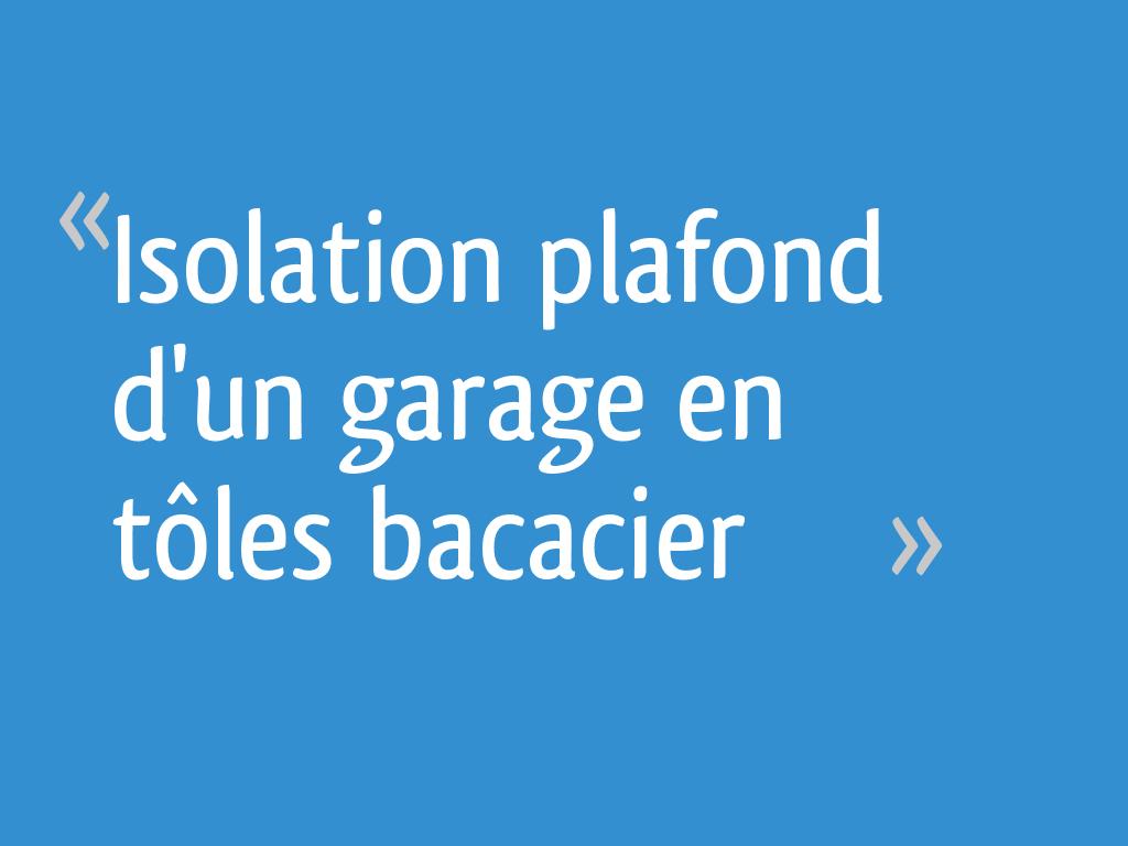 Comment Isoler Son Garage Moindre Cout isolation plafond d'un garage en tôles bacacier - 7 messages