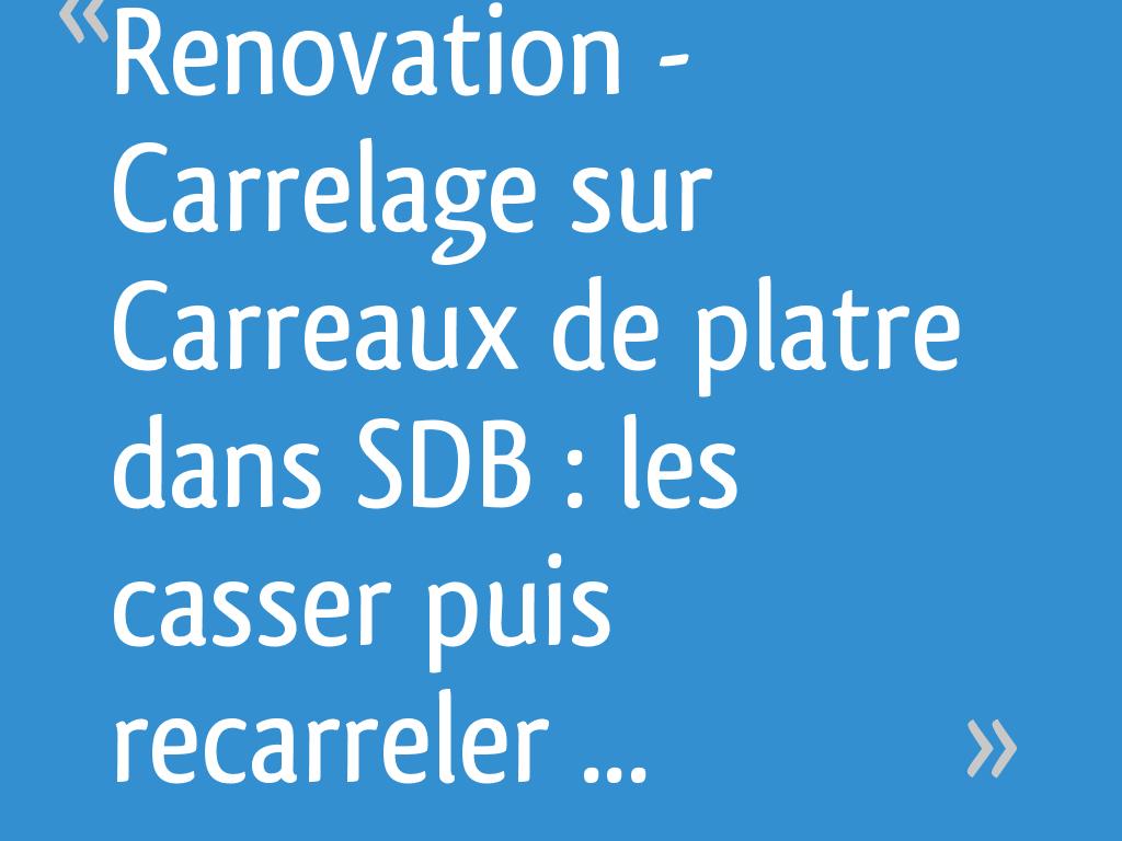 Casser Carrelage Salle De Bain renovation - carrelage sur carreaux de platre dans sdb : les