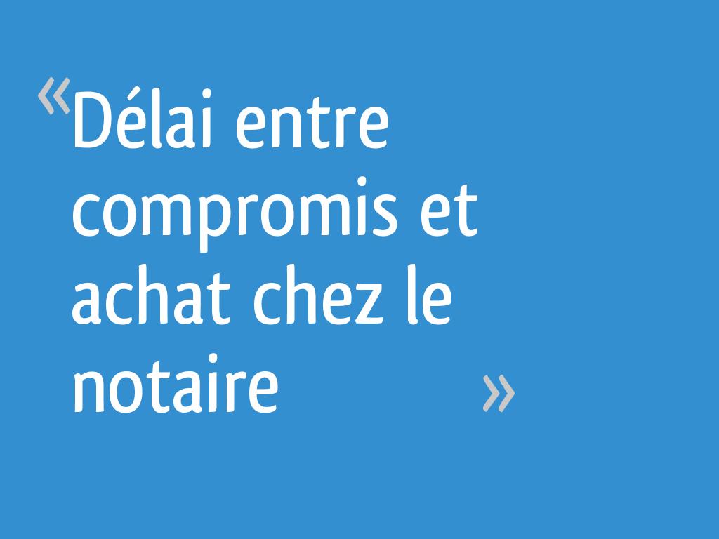 Delai Entre Compromis Et Achat Chez Le Notaire 17 Messages