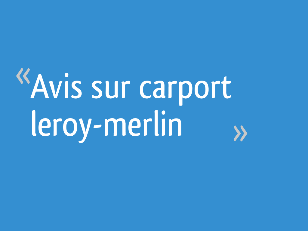 Avis Sur Carport Leroy Merlin 19 Messages