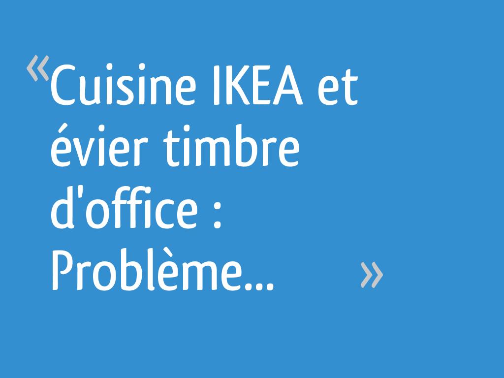 Cuisine Ikea Et évier Timbre D Office Problème 15