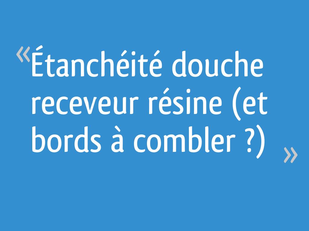 Etancheite Douche Receveur Resine Et Bords A Combler 12 Messages