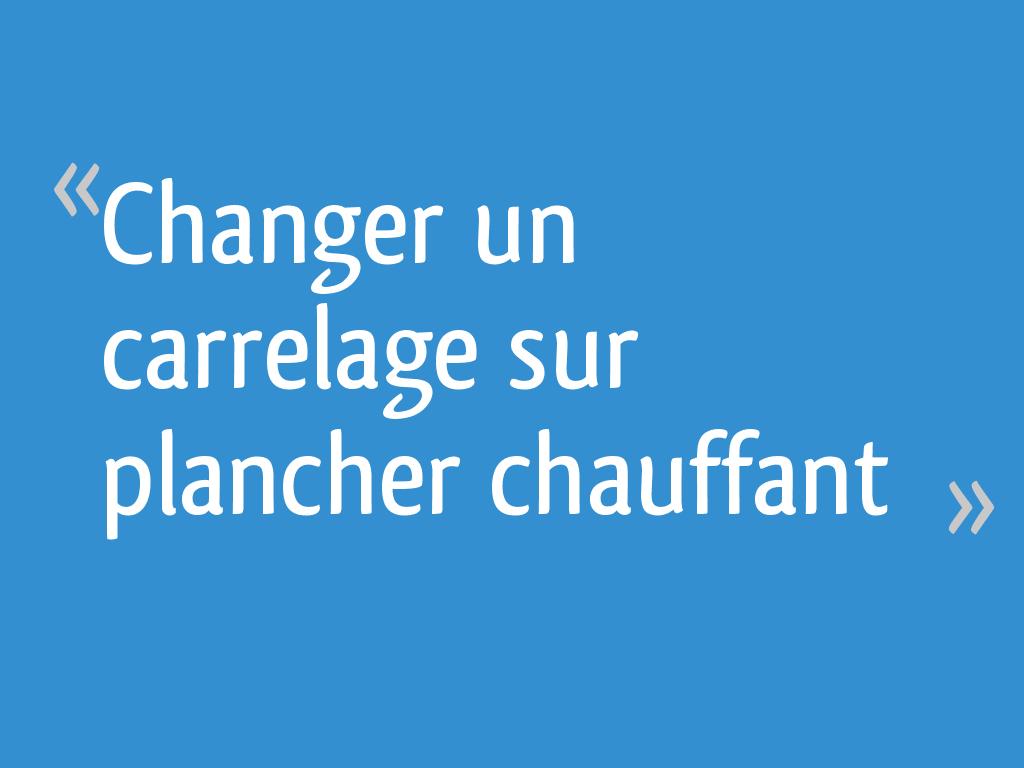 Changer Un Carrelage Sur Plancher Chauffant 12 Messages