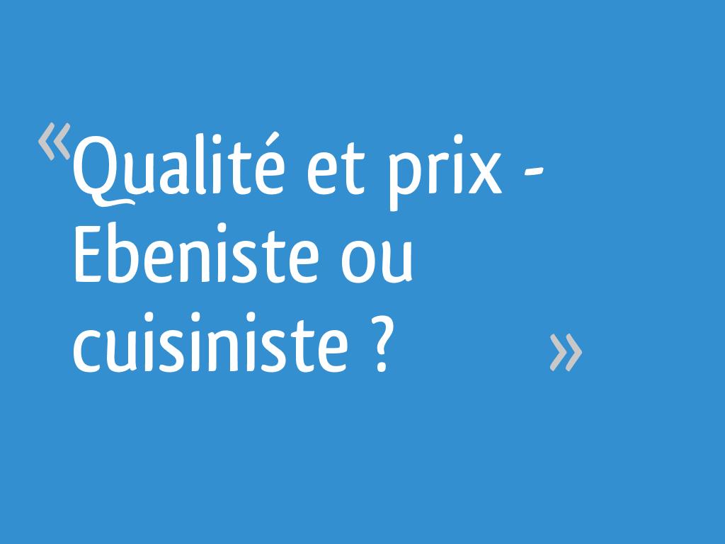 Qualite Et Prix Ebeniste Ou Cuisiniste 61 Messages