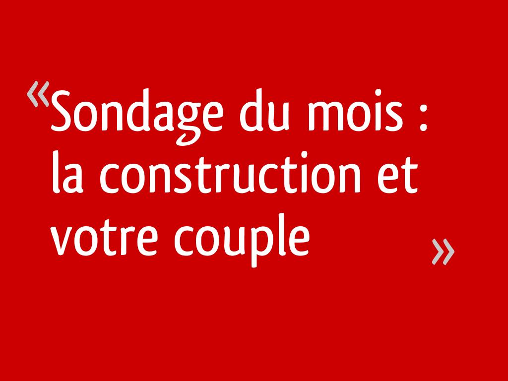 Sondage du mois : la construction et votre couple