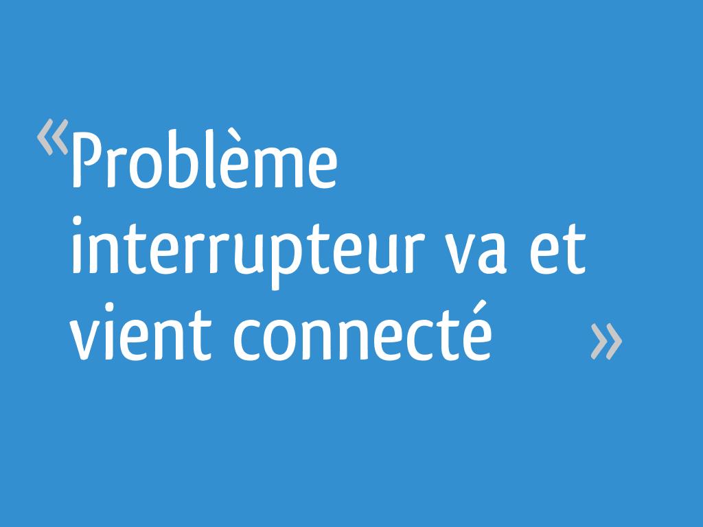 Problème Interrupteur Va Et Vient Connecté 4 Messages
