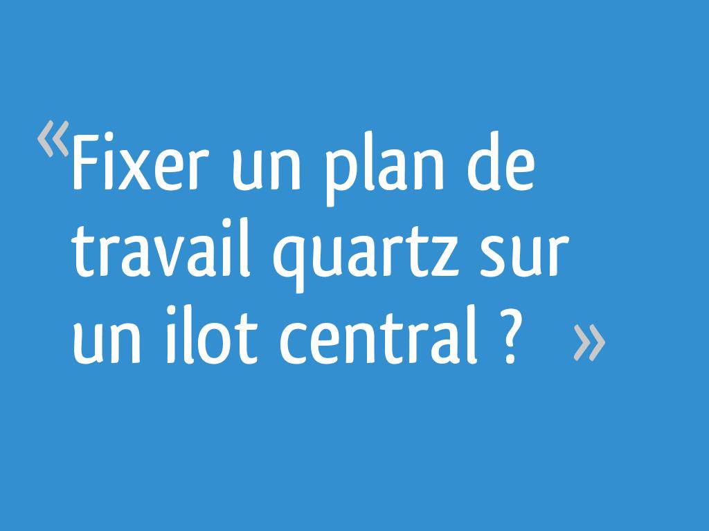 Comment Refaire Un Plan De Travail fixer un plan de travail quartz sur un ilot central ? - 23