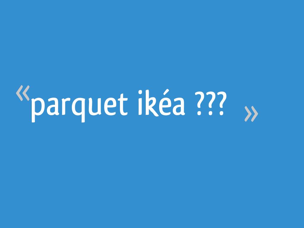 Parquet Flottant Ikea Pas Cher parquet ikéa ??? - 18 messages
