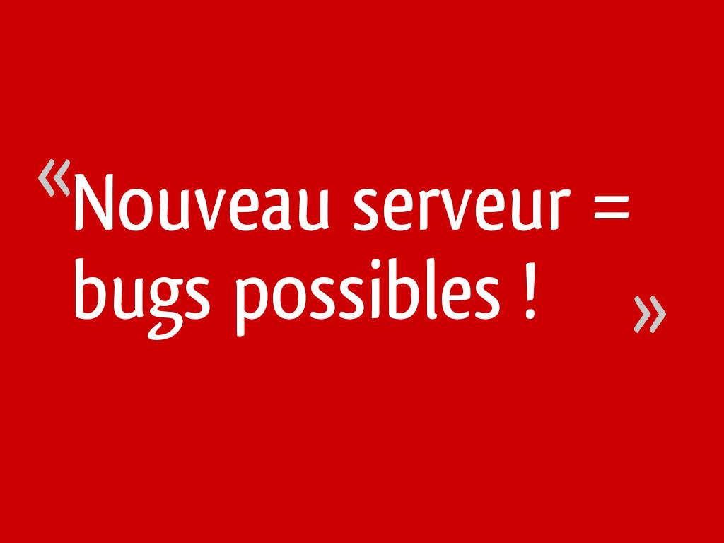 Nouveau serveur = bugs possibles !