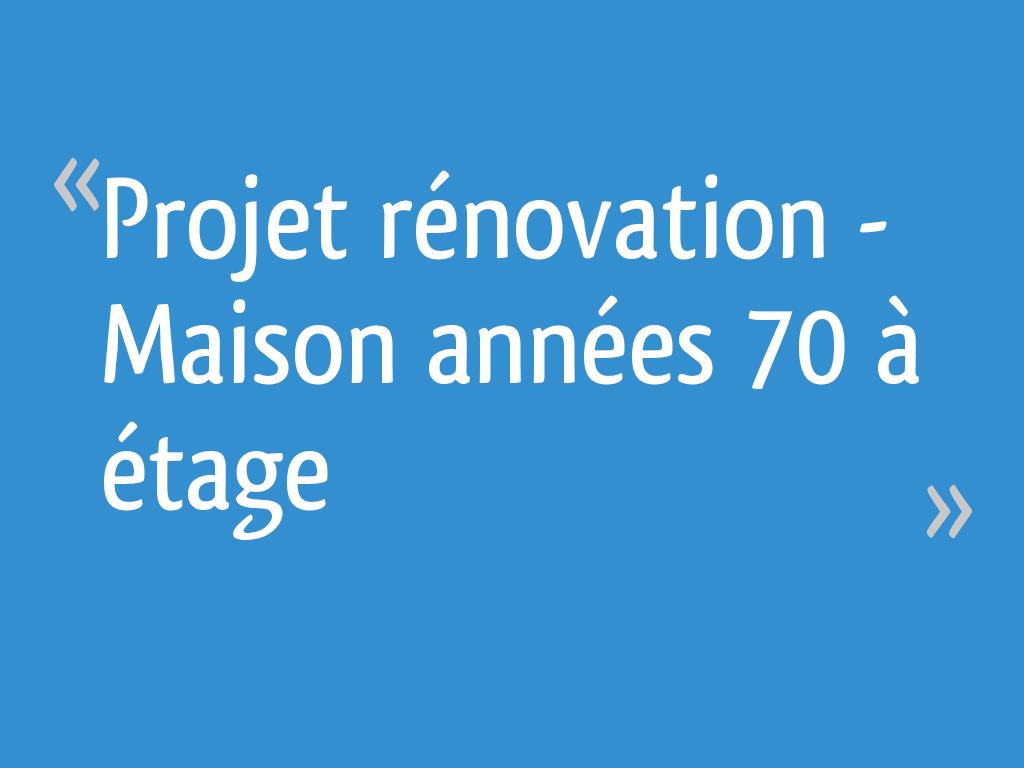Maison Des Travaux Avis projet rénovation - maison années 70 à étage - 7 messages
