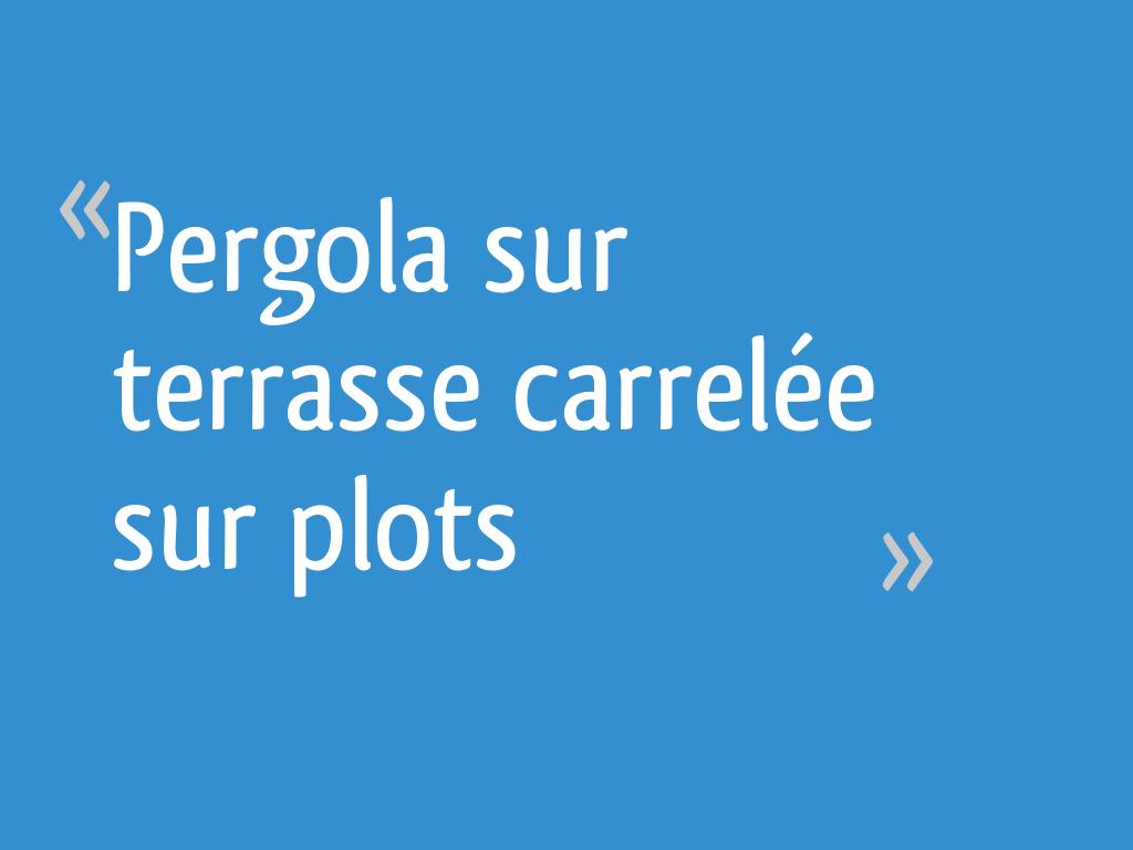 Comment Fixer Une Tonnelle Sans Percer pergola sur terrasse carrelée sur plots - 6 messages