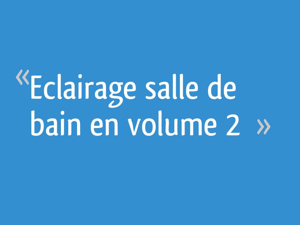 Eclairage Volume 2 Salle De Bain eclairage salle de bain en volume 2 - 13 messages