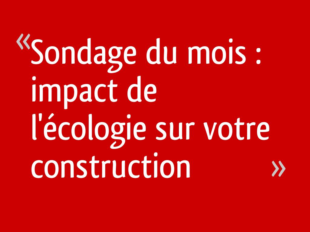 Sondage du mois : impact de l'écologie sur votre construction