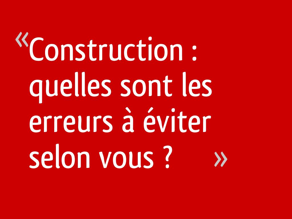 Construction : quelles sont les erreurs à éviter selon vous ?