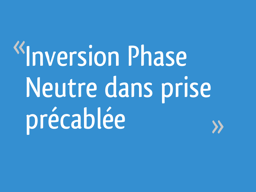 Inversion Phase Neutre Dans Prise Précablée 13 Messages