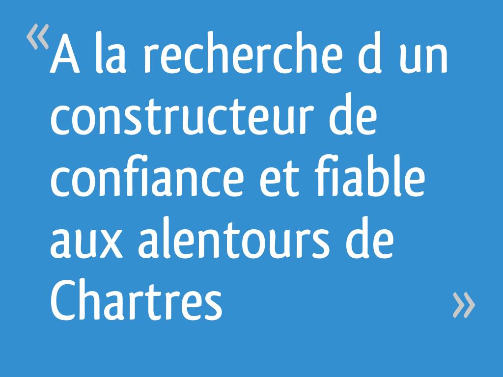 Constructeur De Maison Chartres a la recherche d'un constructeur de confiance et fiable aux