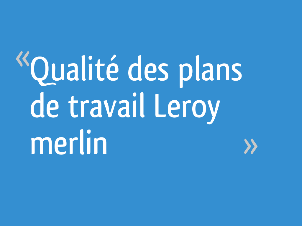 Qualité Des Plans De Travail Leroy Merlin 16 Messages
