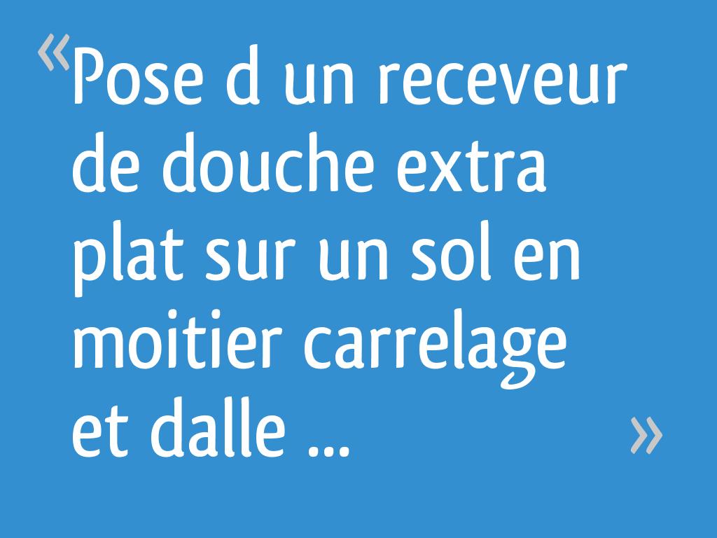 Pose D Un Receveur De Douche Extra Plat Sur Un Sol En Moitier Carrelage Et Dalle De Beton Pas De Niveau 14 Messages