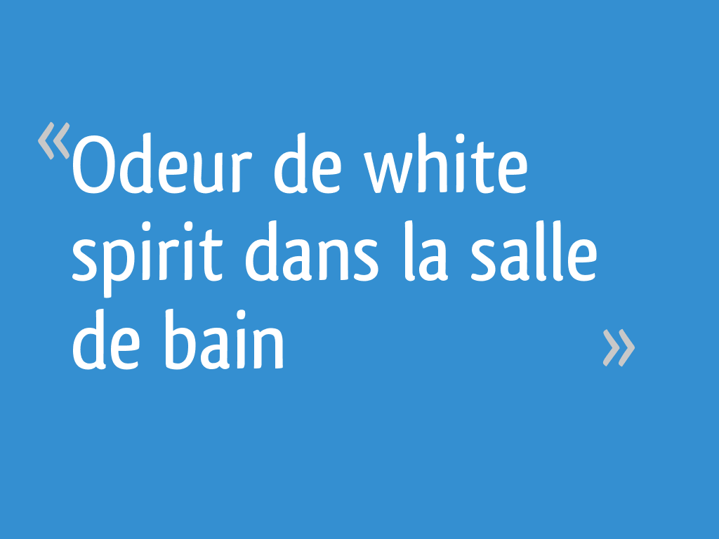 Odeur de white spirit dans la salle de bain - 15 messages