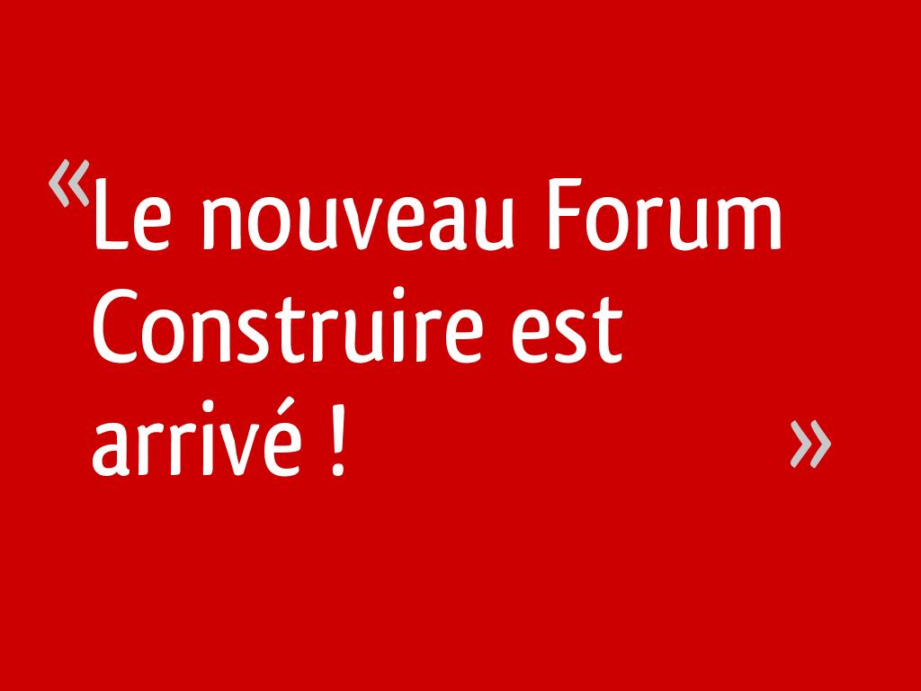 Le nouveau Forum Construire est arrivé !