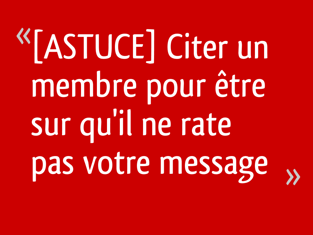 [ASTUCE] Citer un membre pour être sur qu'il ne rate pas votre message
