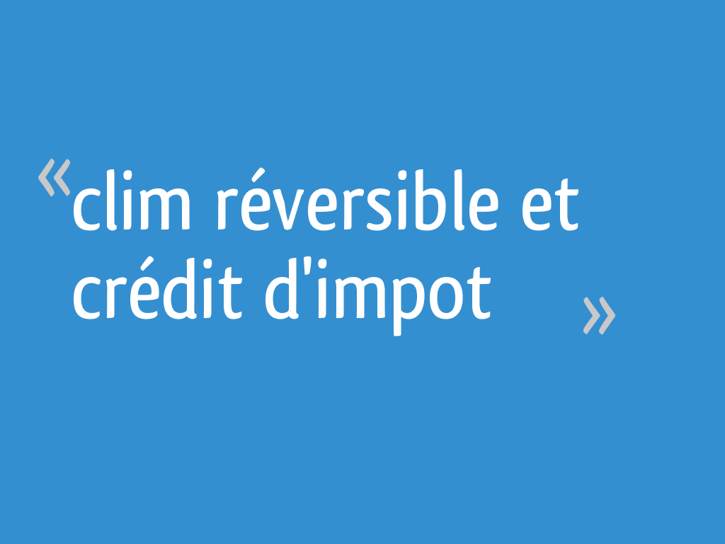 Credit Impot Chauffage Reversible clim réversible et crédit d'impot - 6 messages