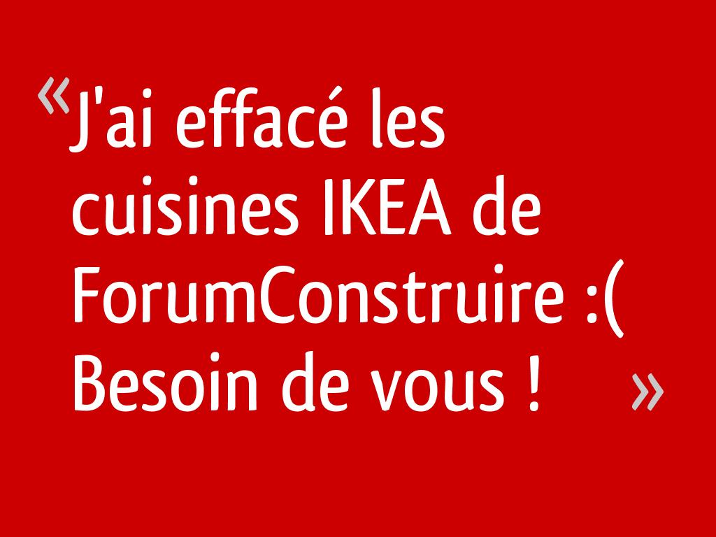 J'ai effacé les cuisines IKEA de ForumConstruire :( Besoin de vous !
