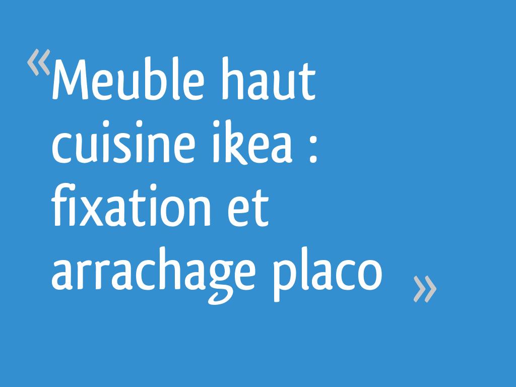 Meuble Haut Cuisine Ikea Fixation Et Arrachage Placo 15