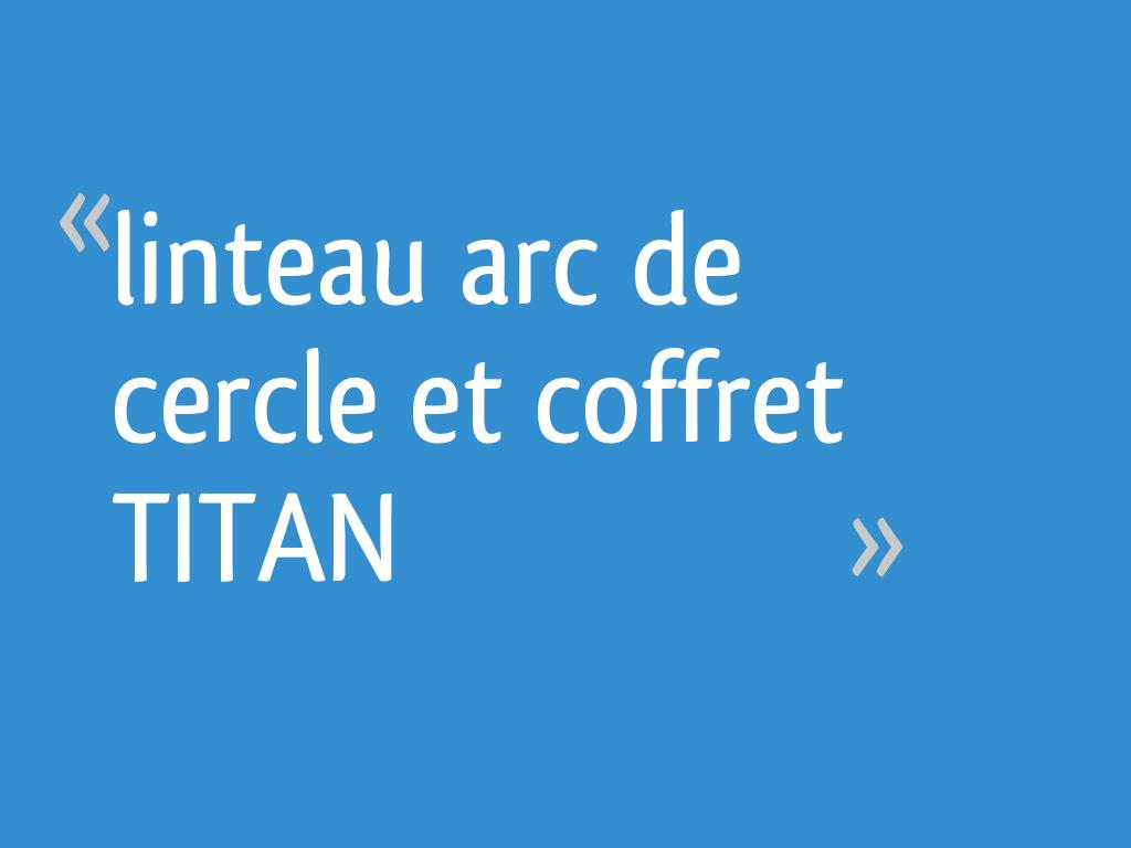 Linteau En Arc De Cercle linteau arc de cercle et coffret titan - 8 messages