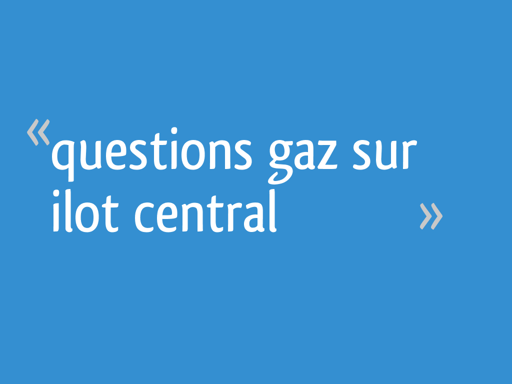 Questions Gaz Sur Ilot Central