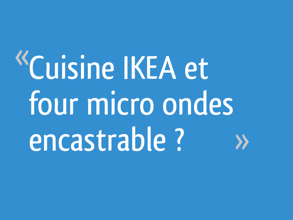 Micro Onde Ikea Encastrable cuisine ikea et four micro ondes encastrable ? - 45 messages