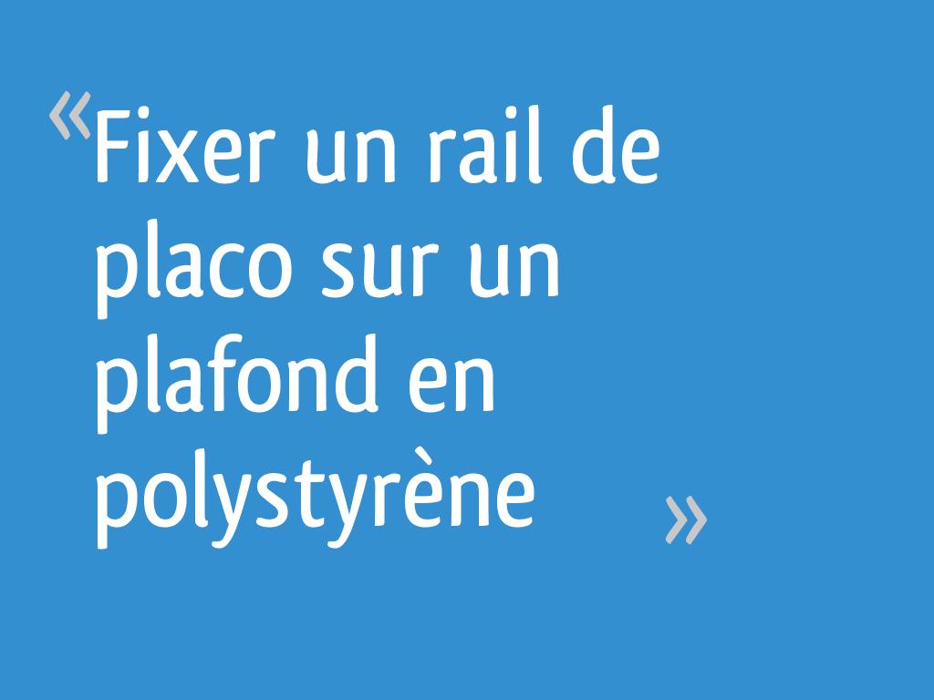 Fixer Un Rail De Placo Sur Un Plafond En Polystyrène 51
