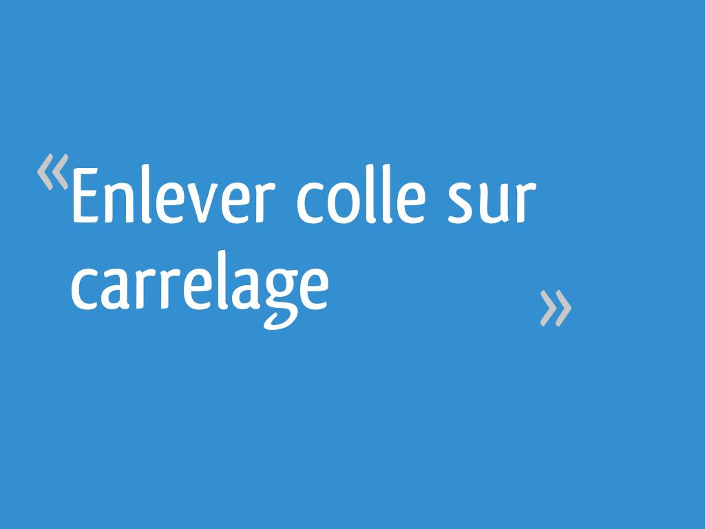 Comment Enlever Colle Carrelage Sur Dalle enlever colle sur carrelage - 13 messages