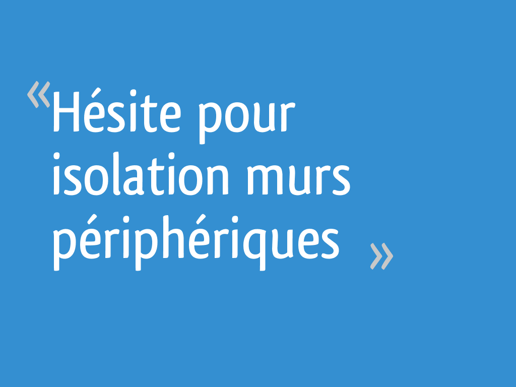 Hésite Pour Isolation Murs Périphériques 41 Messages