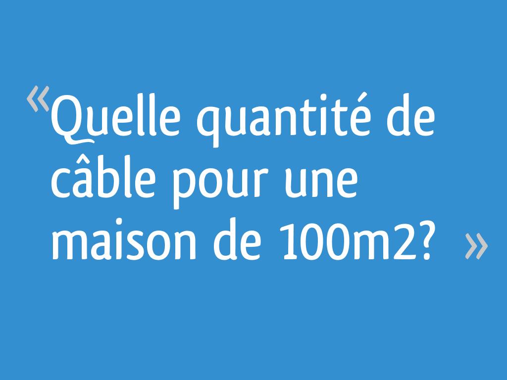 Combien De Metre De Fils Electrique Pour Une Maison quelle quantité de câble pour une maison de 100m2? - 4 messages